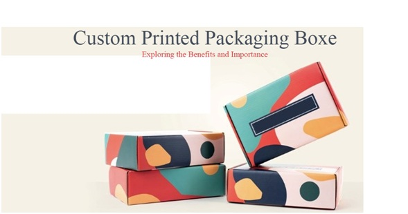 Custom Printed Boxes and It's Effective Experience to Consumers